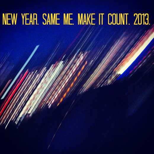 New Year. Same Me. Make it Count. 2013
